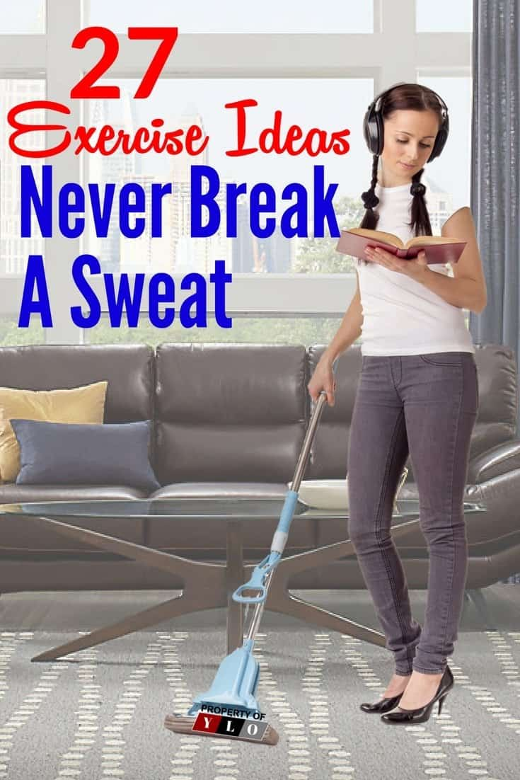 27 Healthy Exercise Ideas Without Breaking A Sweat. If your healthy exercise ideas are only about getting into your sportswear to work your body slim by sweating you're missing out. Our lives are filled with tasks that have to be accomplished in our day to day living, be creative. Think of ways to make these tasks more fun. One thing that can help a person is always being on the move - where you stay active rather than just sitting in one place.