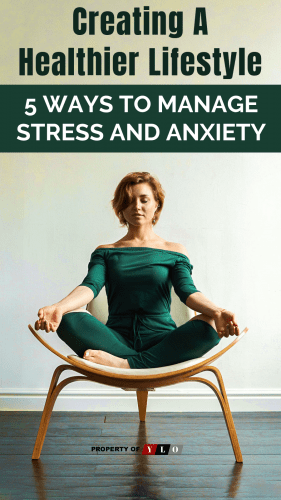 Creating A Healthier Lifestyle - 5 Ways to Manage Stress and Anxiety.